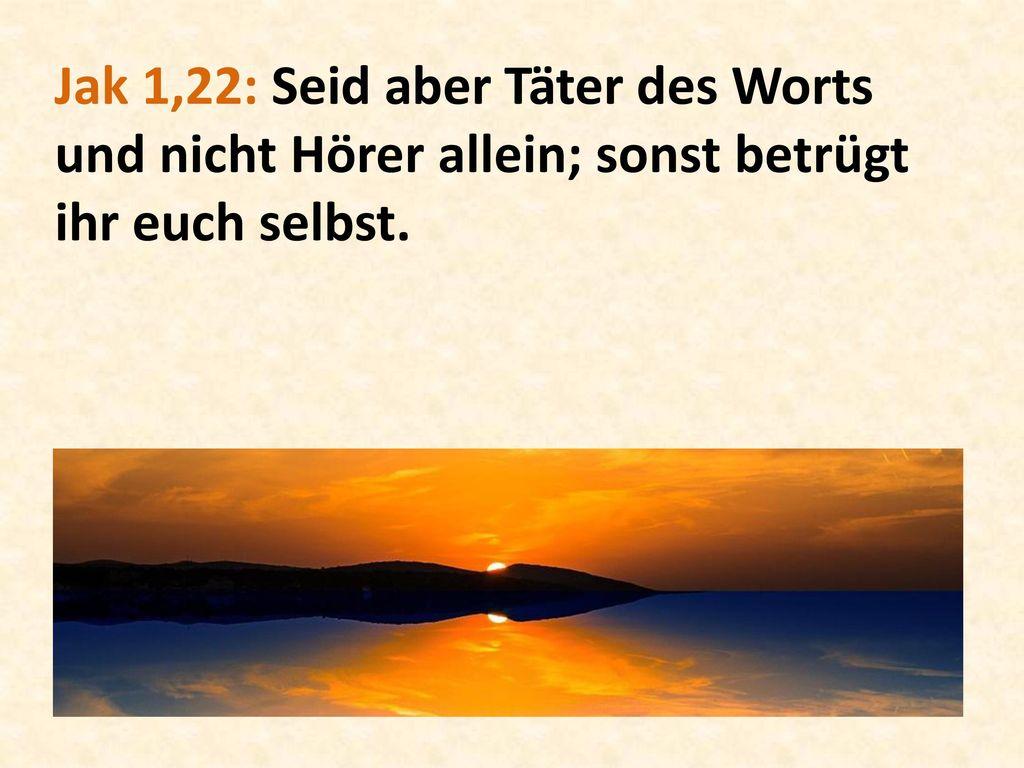 Jak 1,22: Seid aber Täter des Worts und nicht Hörer allein; sonst betrügt ihr euch selbst.