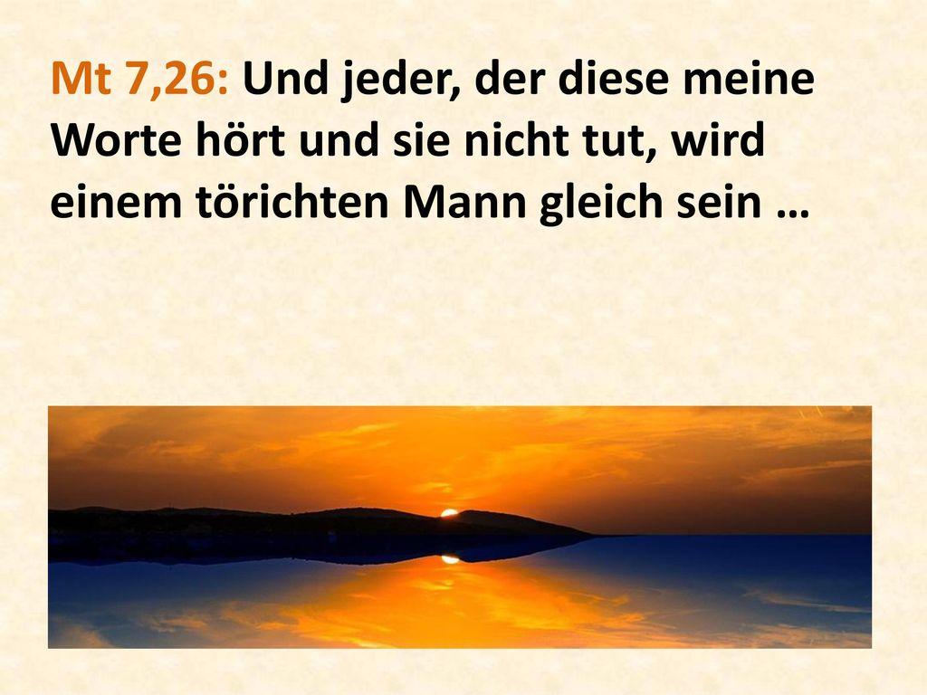 Mt 7,26: Und jeder, der diese meine Worte hört und sie nicht tut, wird einem törichten Mann gleich sein …