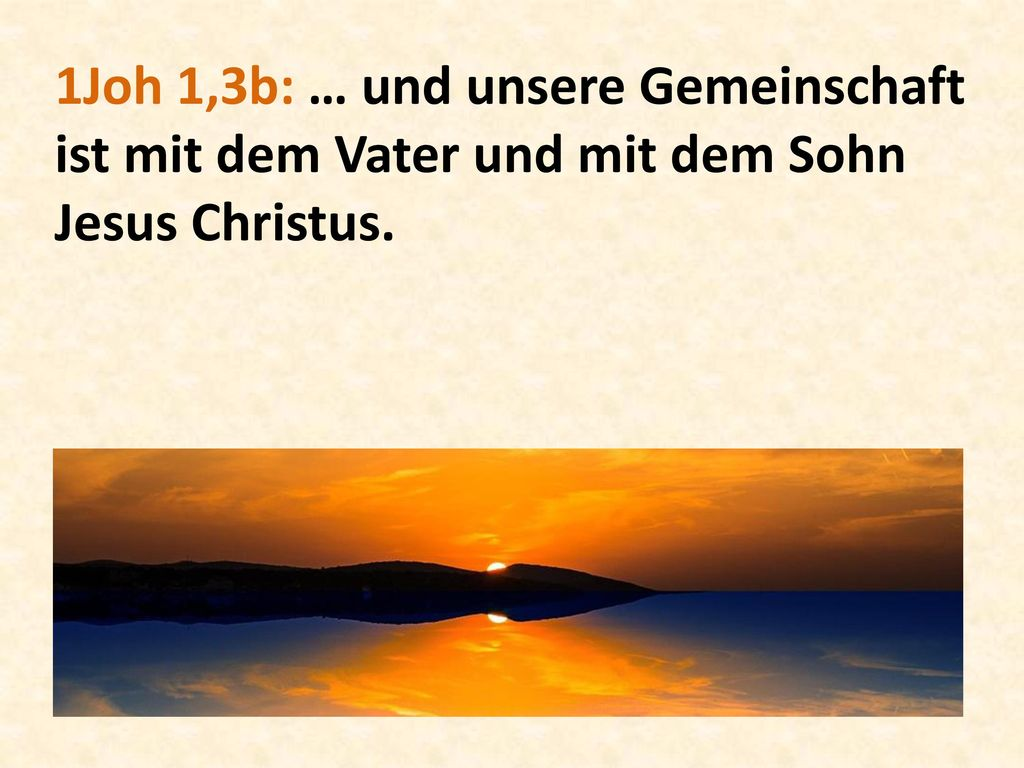 1Joh 1,3b: … und unsere Gemeinschaft ist mit dem Vater und mit dem Sohn Jesus Christus.