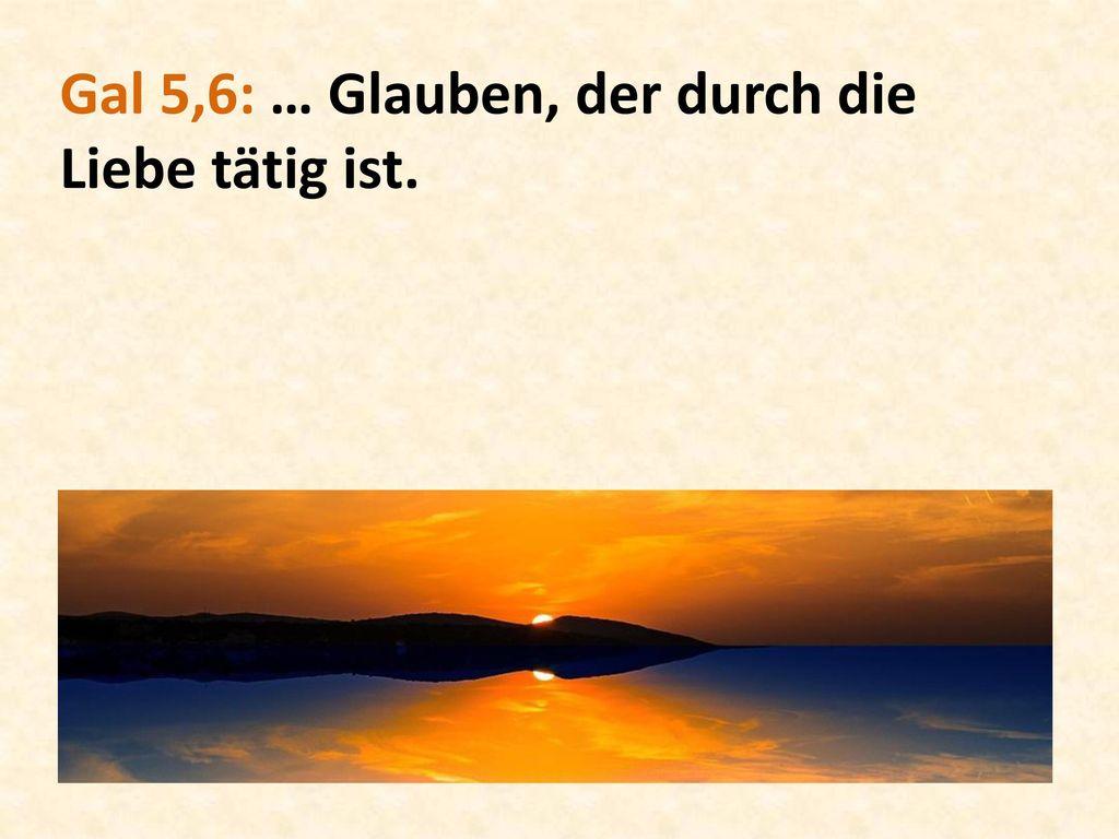 Gal 5,6: … Glauben, der durch die Liebe tätig ist.