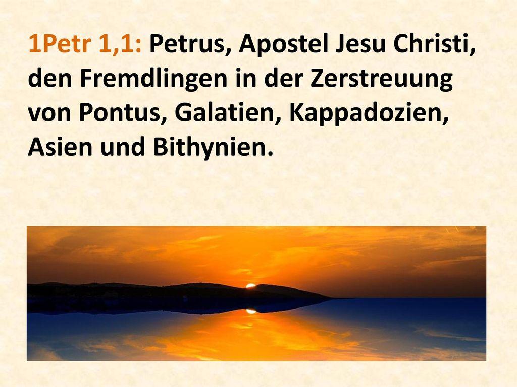 1Petr 1,1: Petrus, Apostel Jesu Christi, den Fremdlingen in der Zerstreuung von Pontus, Galatien, Kappadozien, Asien und Bithynien.