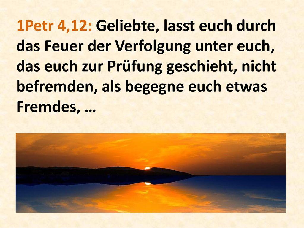 1Petr 4,12: Geliebte, lasst euch durch das Feuer der Verfolgung unter euch, das euch zur Prüfung geschieht, nicht befremden, als begegne euch etwas Fremdes, …