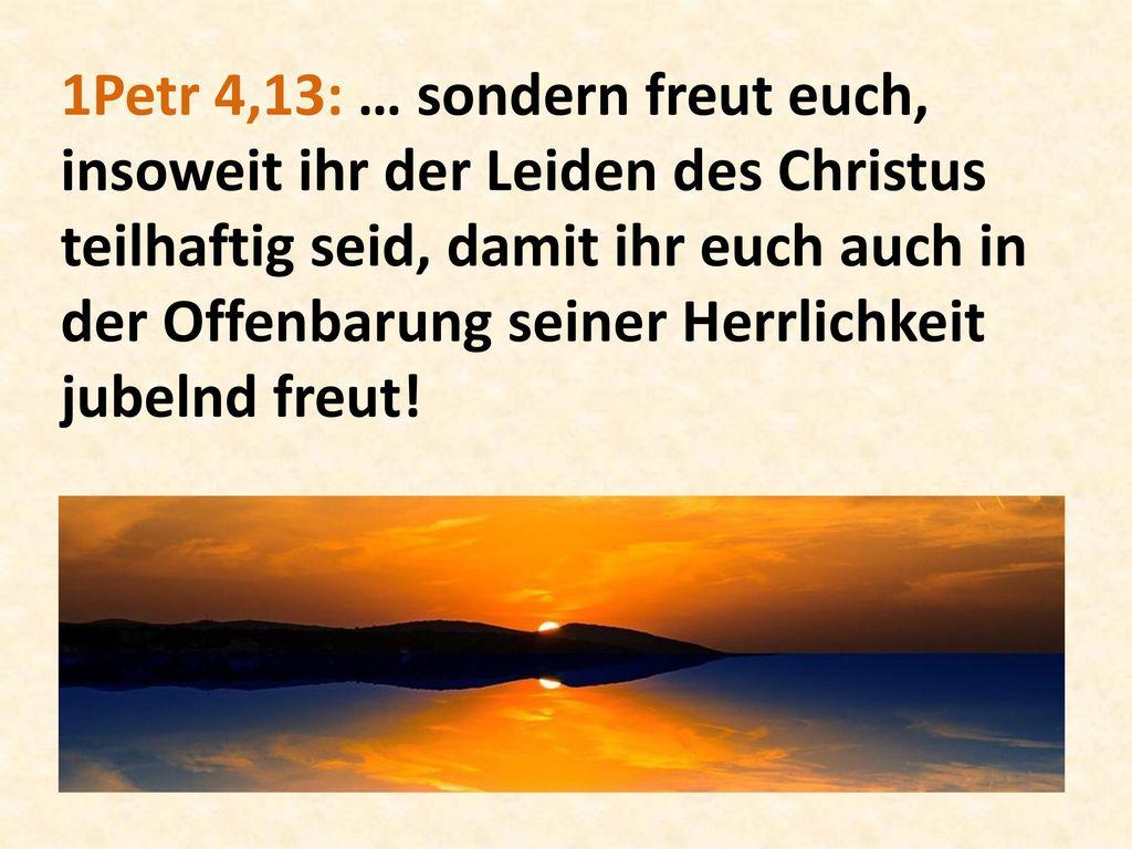 1Petr 4,13: … sondern freut euch, insoweit ihr der Leiden des Christus teilhaftig seid, damit ihr euch auch in der Offenbarung seiner Herrlichkeit jubelnd freut!