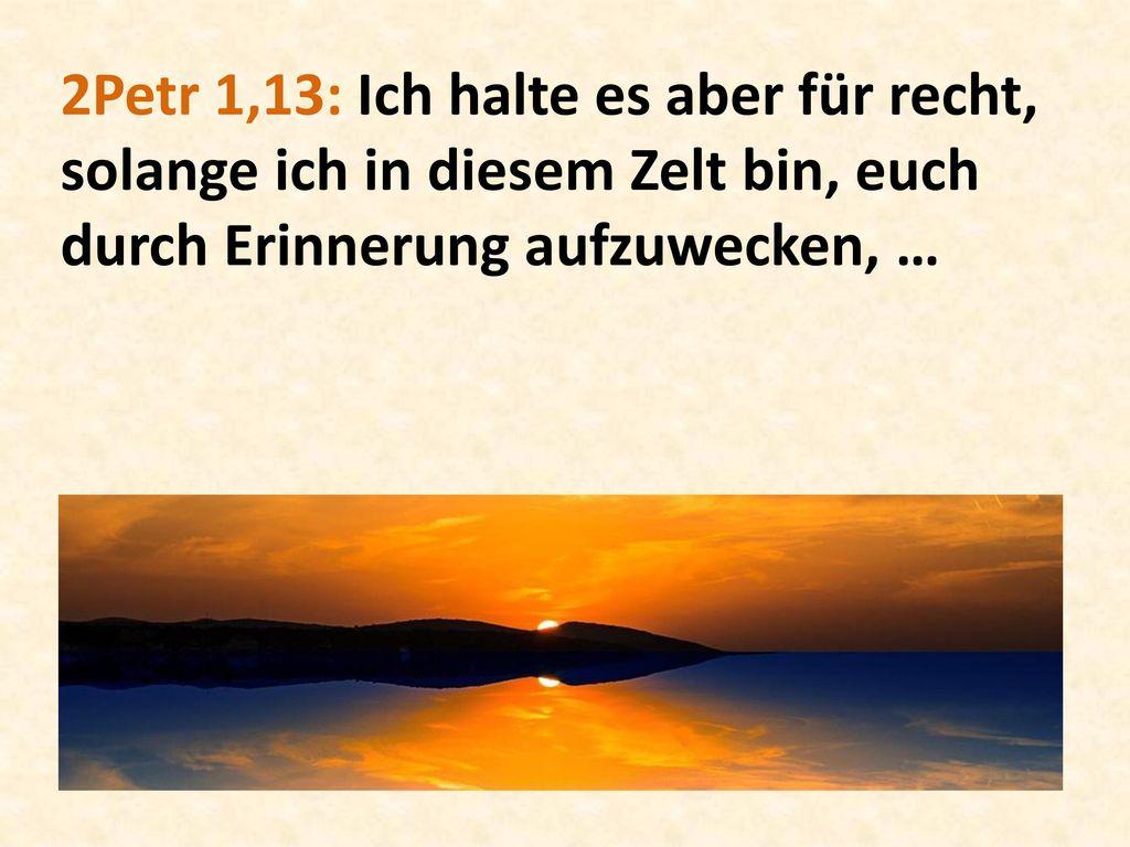2Petr 1,13: Ich halte es aber für recht, solange ich in diesem Zelt bin, euch durch Erinnerung aufzuwecken, …