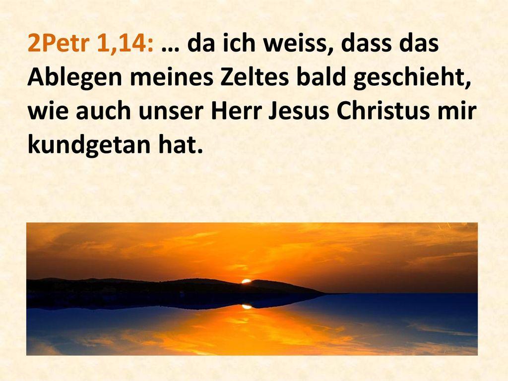 2Petr 1,14: … da ich weiss, dass das Ablegen meines Zeltes bald geschieht, wie auch unser Herr Jesus Christus mir kundgetan hat.