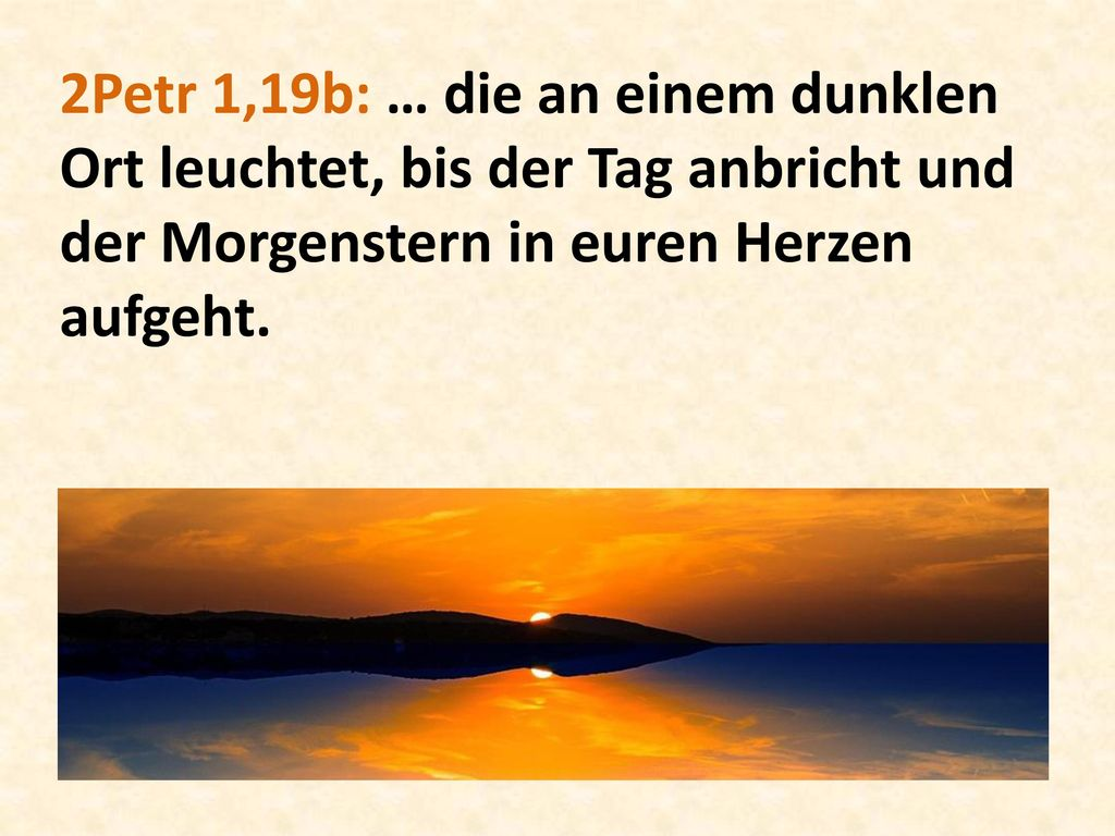 2Petr 1,19b: … die an einem dunklen Ort leuchtet, bis der Tag anbricht und der Morgenstern in euren Herzen aufgeht.