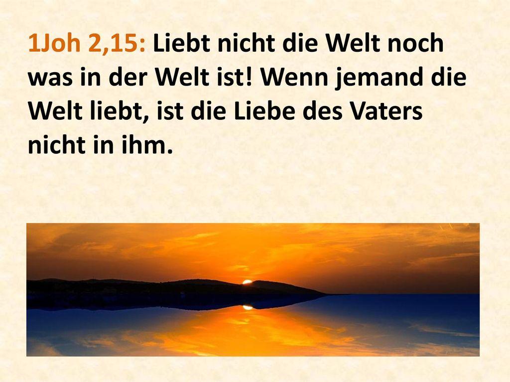 1Joh 2,15: Liebt nicht die Welt noch was in der Welt ist