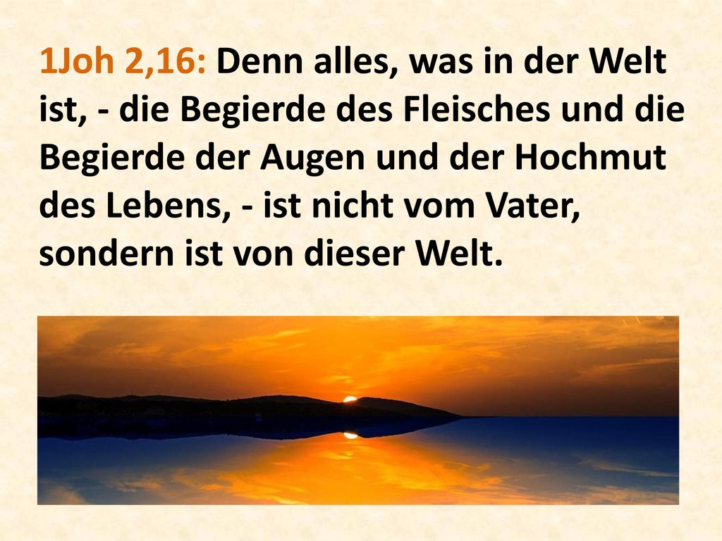1Joh 2,16: Denn alles, was in der Welt ist, - die Begierde des Fleisches und die Begierde der Augen und der Hochmut des Lebens, - ist nicht vom Vater, sondern ist von dieser Welt.