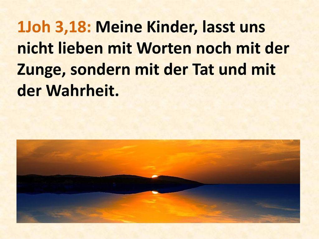 1Joh 3,18: Meine Kinder, lasst uns nicht lieben mit Worten noch mit der Zunge, sondern mit der Tat und mit der Wahrheit.
