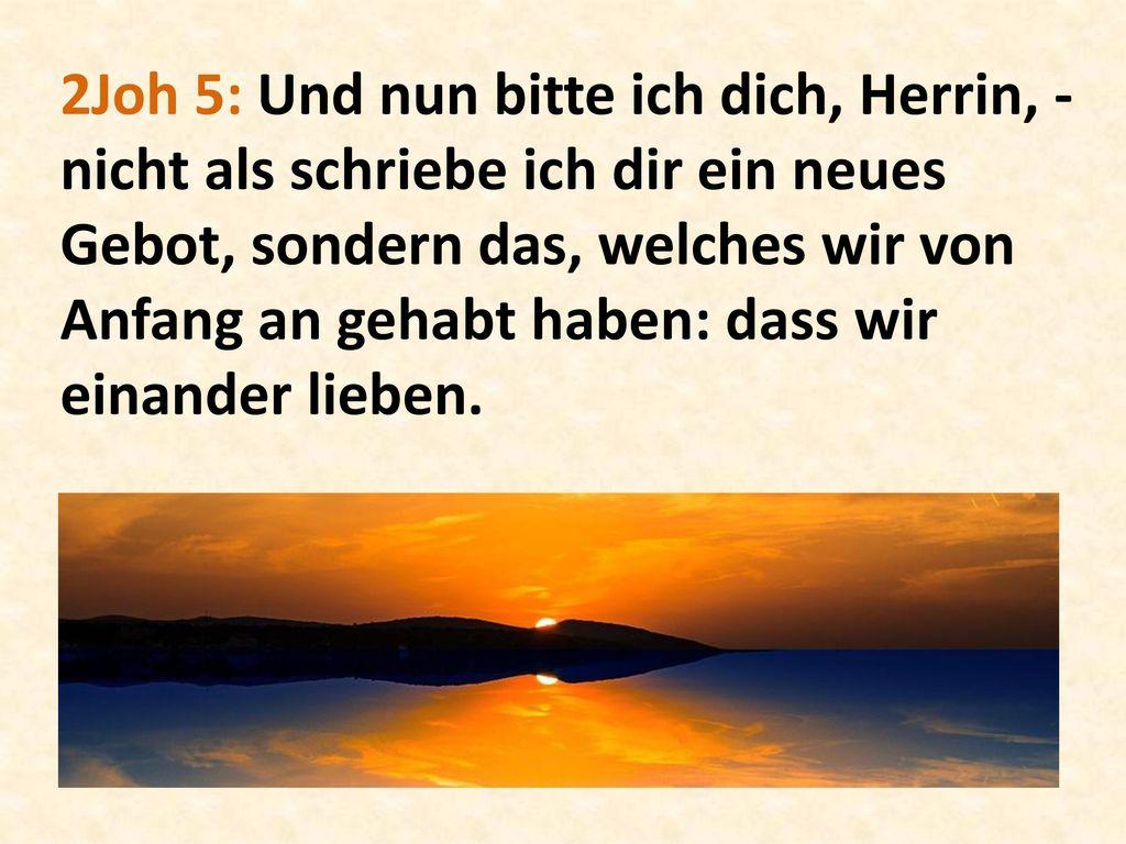 2Joh 5: Und nun bitte ich dich, Herrin, - nicht als schriebe ich dir ein neues Gebot, sondern das, welches wir von Anfang an gehabt haben: dass wir einander lieben.