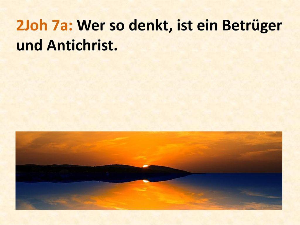 2Joh 7a: Wer so denkt, ist ein Betrüger und Antichrist.