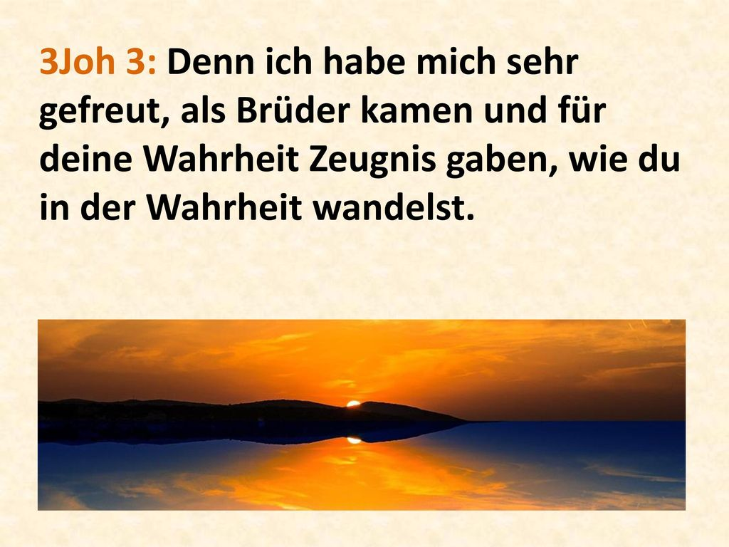 3Joh 3: Denn ich habe mich sehr gefreut, als Brüder kamen und für deine Wahrheit Zeugnis gaben, wie du in der Wahrheit wandelst.