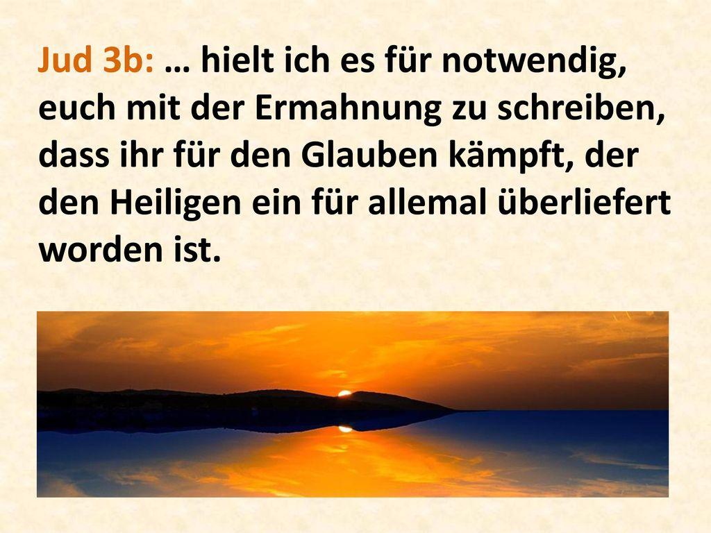 Jud 3b: … hielt ich es für notwendig, euch mit der Ermahnung zu schreiben, dass ihr für den Glauben kämpft, der den Heiligen ein für allemal überliefert worden ist.