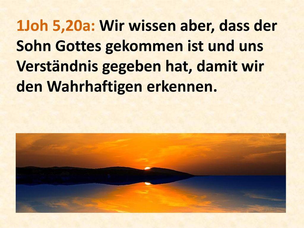1Joh 5,20a: Wir wissen aber, dass der Sohn Gottes gekommen ist und uns Verständnis gegeben hat, damit wir den Wahrhaftigen erkennen.