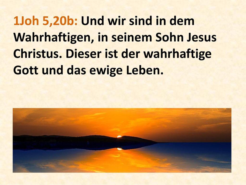 1Joh 5,20b: Und wir sind in dem Wahrhaftigen, in seinem Sohn Jesus Christus.