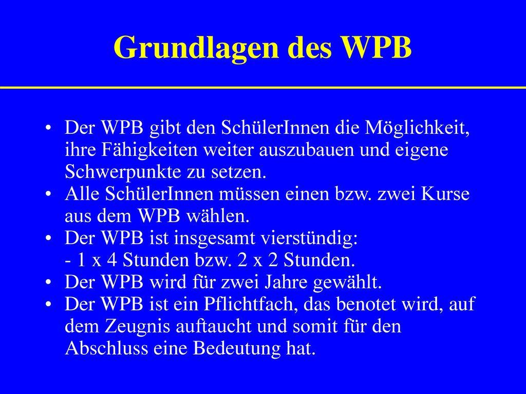 Grundlagen des WPB Der WPB gibt den SchülerInnen die Möglichkeit, ihre Fähigkeiten weiter auszubauen und eigene Schwerpunkte zu setzen.