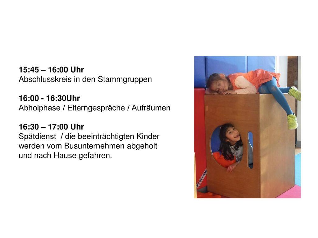 15:45 – 16:00 Uhr Abschlusskreis in den Stammgruppen. 16:00 - 16:30Uhr. Abholphase / Elterngespräche / Aufräumen.