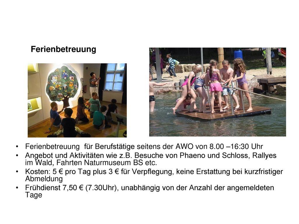 Ferienbetreuung Ferienbetreuung für Berufstätige seitens der AWO von 8.00 –16:30 Uhr.