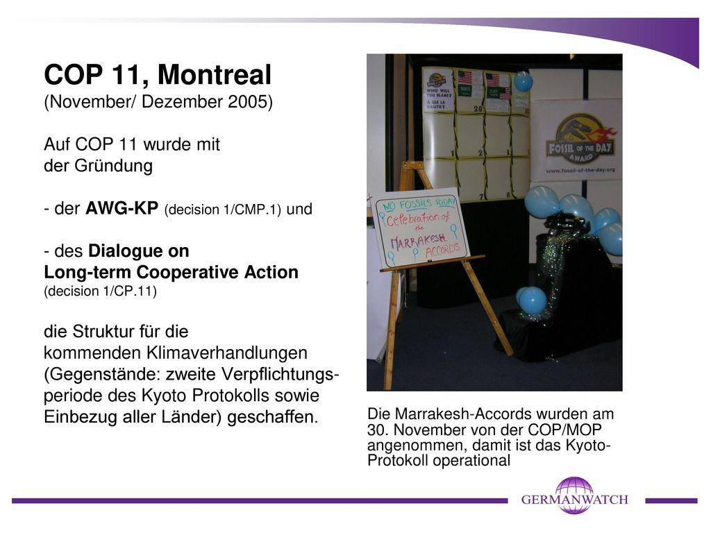 COP 11, Montreal (November/ Dezember 2005) Auf COP 11 wurde mit der Gründung - der AWG-KP (decision 1/CMP.1) und - des Dialogue on Long-term Cooperative Action (decision 1/CP.11) die Struktur für die kommenden Klimaverhandlungen (Gegenstände: zweite Verpflichtungs-periode des Kyoto Protokolls sowie Einbezug aller Länder) geschaffen.