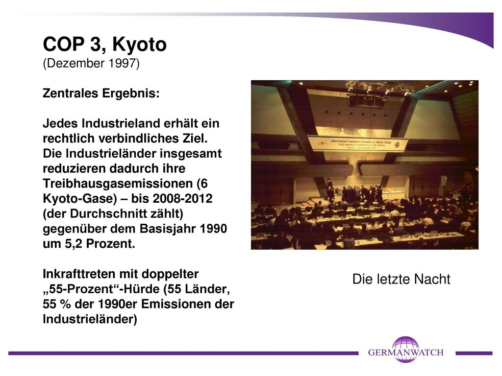 """COP 3, Kyoto (Dezember 1997) Zentrales Ergebnis: Jedes Industrieland erhält ein rechtlich verbindliches Ziel. Die Industrieländer insgesamt reduzieren dadurch ihre Treibhausgasemissionen (6 Kyoto-Gase) – bis 2008-2012 (der Durchschnitt zählt) gegenüber dem Basisjahr 1990 um 5,2 Prozent. Inkrafttreten mit doppelter """"55-Prozent -Hürde (55 Länder, 55 % der 1990er Emissionen der Industrieländer)"""