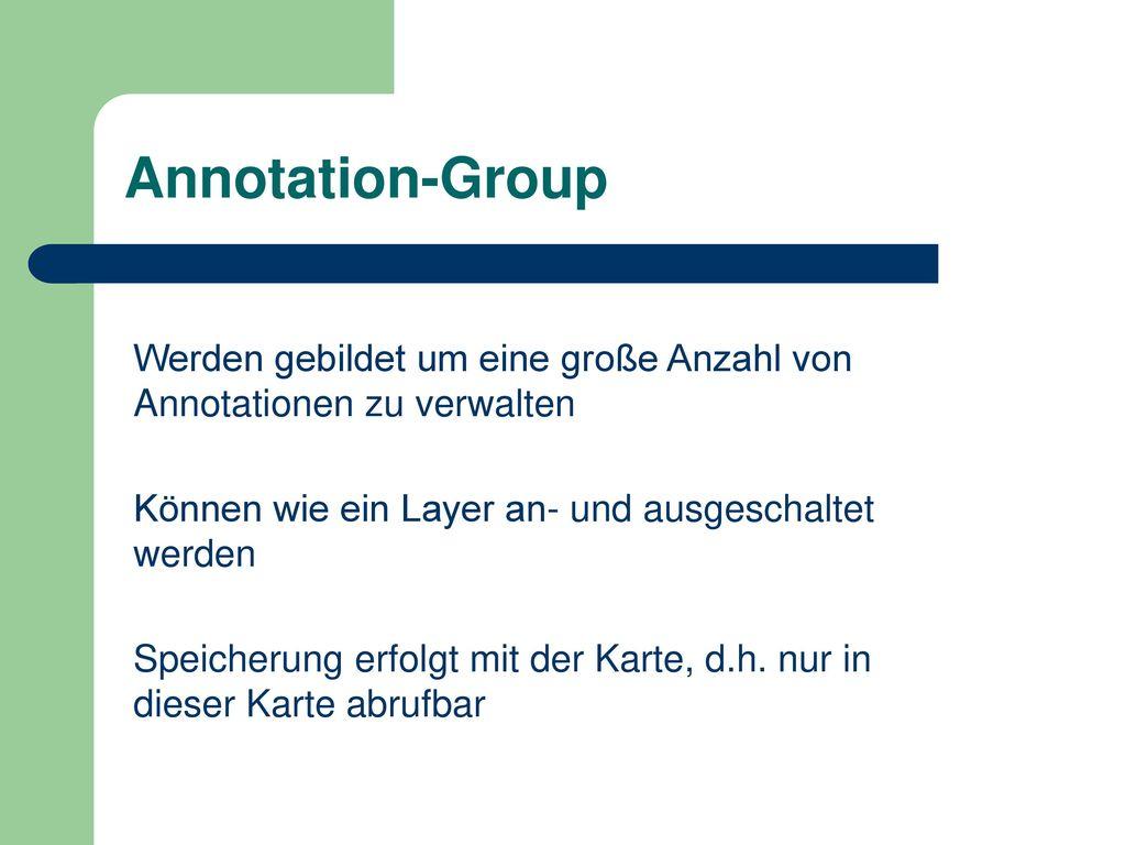 Annotation-Group Werden gebildet um eine große Anzahl von Annotationen zu verwalten. Können wie ein Layer an- und ausgeschaltet werden.