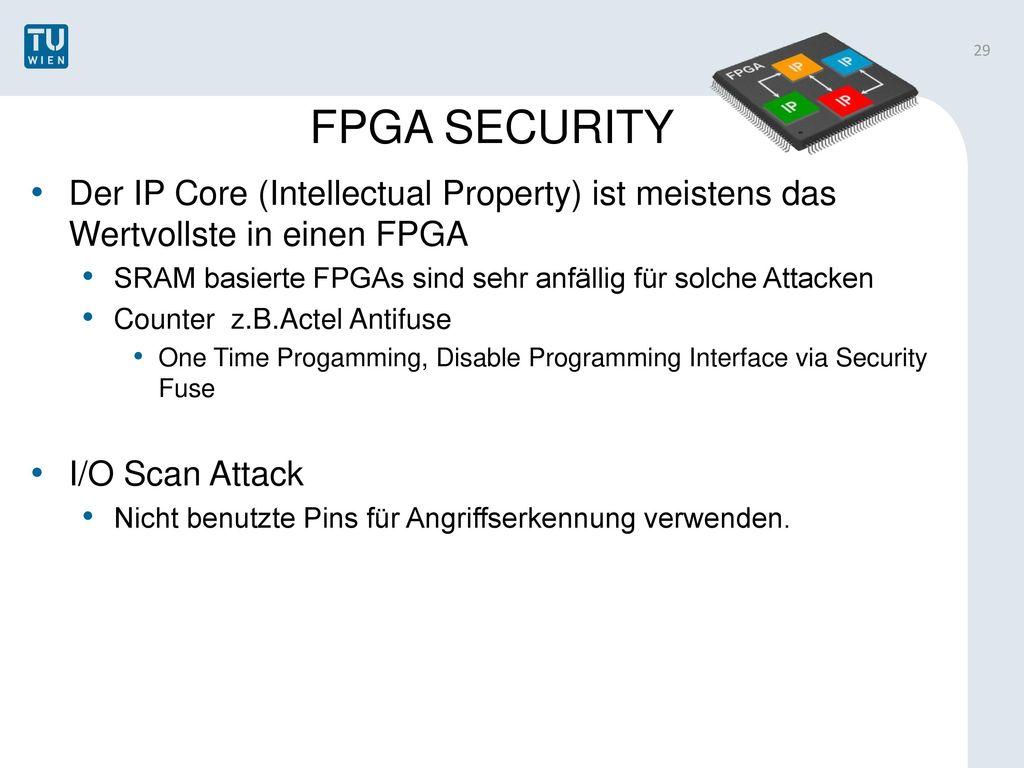 FPGA SECURITY Der IP Core (Intellectual Property) ist meistens das Wertvollste in einen FPGA.