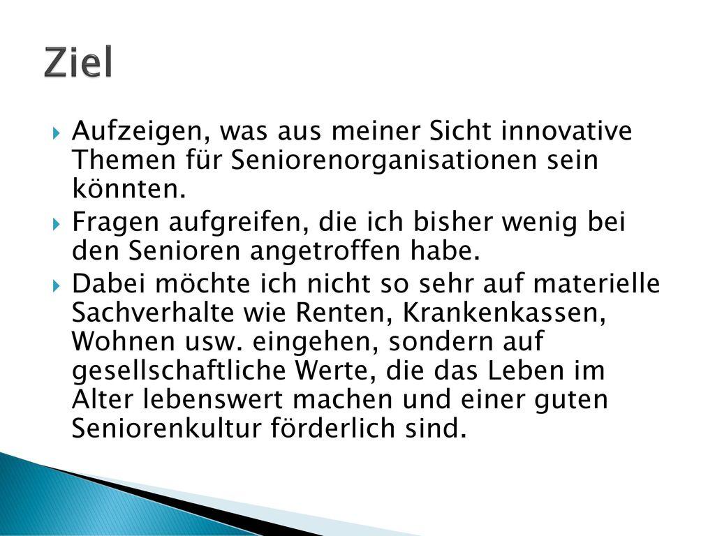 Ziel Aufzeigen, was aus meiner Sicht innovative Themen für Seniorenorganisationen sein könnten.