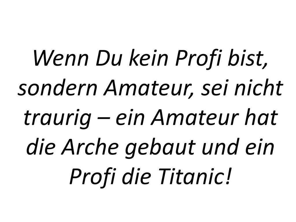 Wenn Du kein Profi bist, sondern Amateur, sei nicht traurig – ein Amateur hat die Arche gebaut und ein Profi die Titanic!