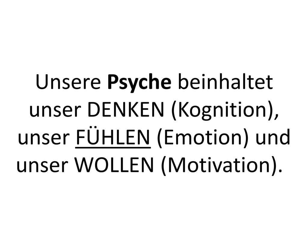 Unsere Psyche beinhaltet unser DENKEN (Kognition), unser FÜHLEN (Emotion) und unser WOLLEN (Motivation).