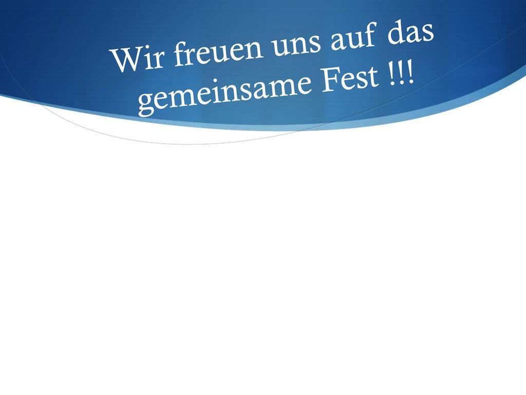 Wir freuen uns auf das gemeinsame Fest !!!