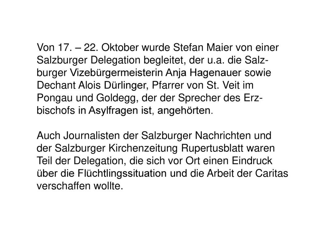 Von 17. – 22. Oktober wurde Stefan Maier von einer Salzburger Delegation begleitet, der u.a. die Salz-burger Vizebürgermeisterin Anja Hagenauer sowie Dechant Alois Dürlinger, Pfarrer von St. Veit im Pongau und Goldegg, der der Sprecher des Erz-bischofs in Asylfragen ist, angehörten.