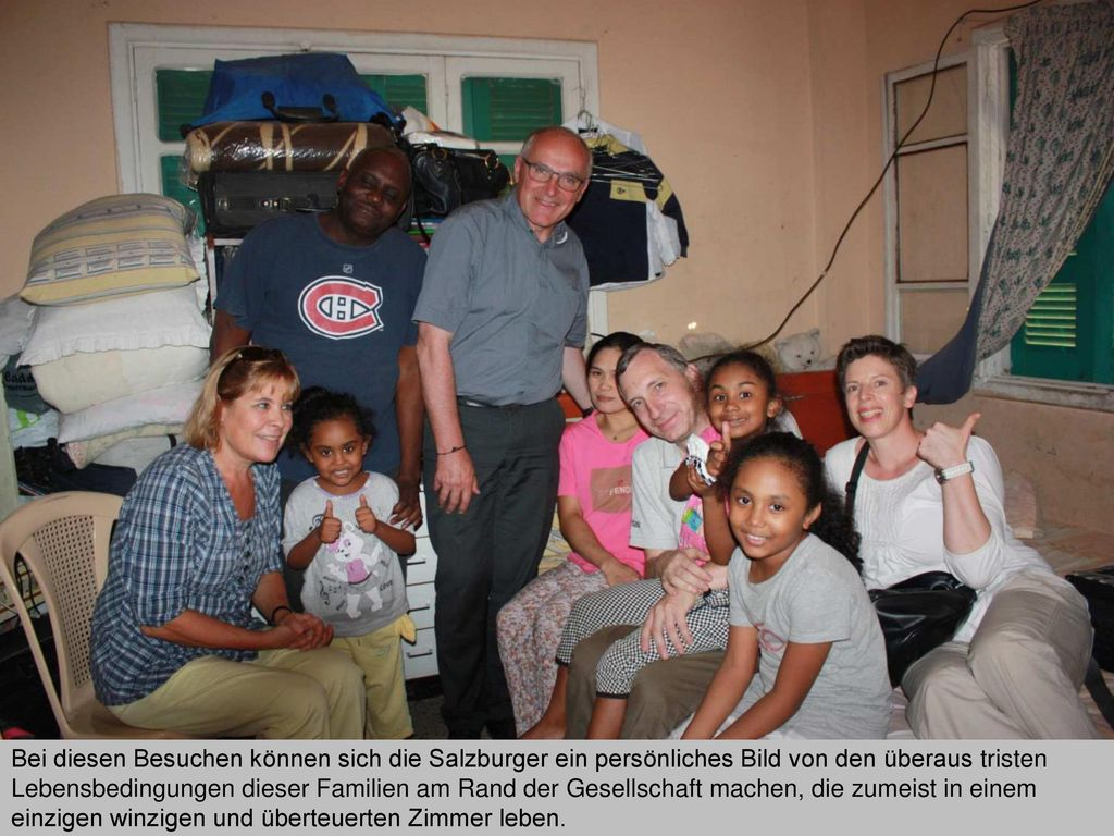 Bei diesen Besuchen können sich die Salzburger ein persönliches Bild von den überaus tristen Lebensbedingungen dieser Familien am Rand der Gesellschaft machen, die zumeist in einem einzigen winzigen und überteuerten Zimmer leben.