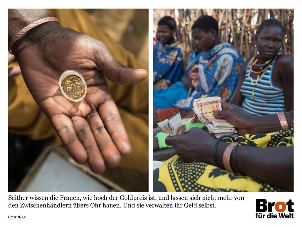 Seither wissen die Frauen, wie hoch der Goldpreis ist, und lassen sich nicht mehr von den Zwischenhändlern übers Ohr hauen. Und sie verwalten ihr Geld selbst.