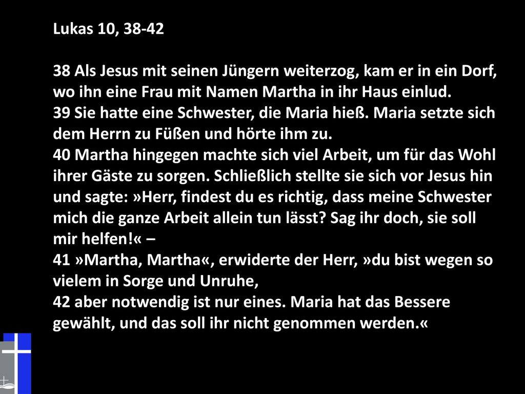 Lukas 10, 38-42 38 Als Jesus mit seinen Jüngern weiterzog, kam er in ein Dorf, wo ihn eine Frau mit Namen Martha in ihr Haus einlud.