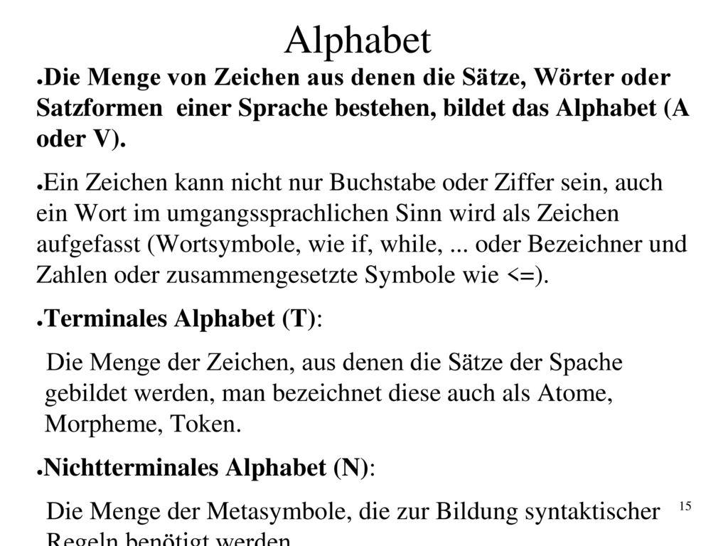 Alphabet Die Menge von Zeichen aus denen die Sätze, Wörter oder Satzformen einer Sprache bestehen, bildet das Alphabet (A oder V).