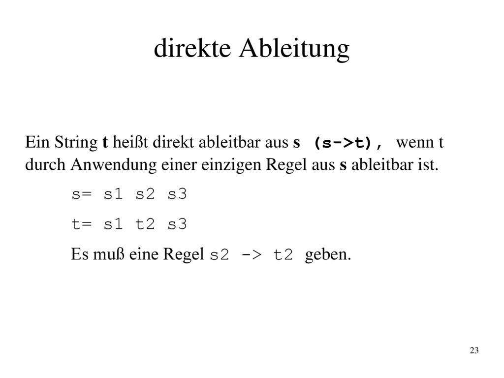 direkte Ableitung Ein String t heißt direkt ableitbar aus s (s->t), wenn t durch Anwendung einer einzigen Regel aus s ableitbar ist.