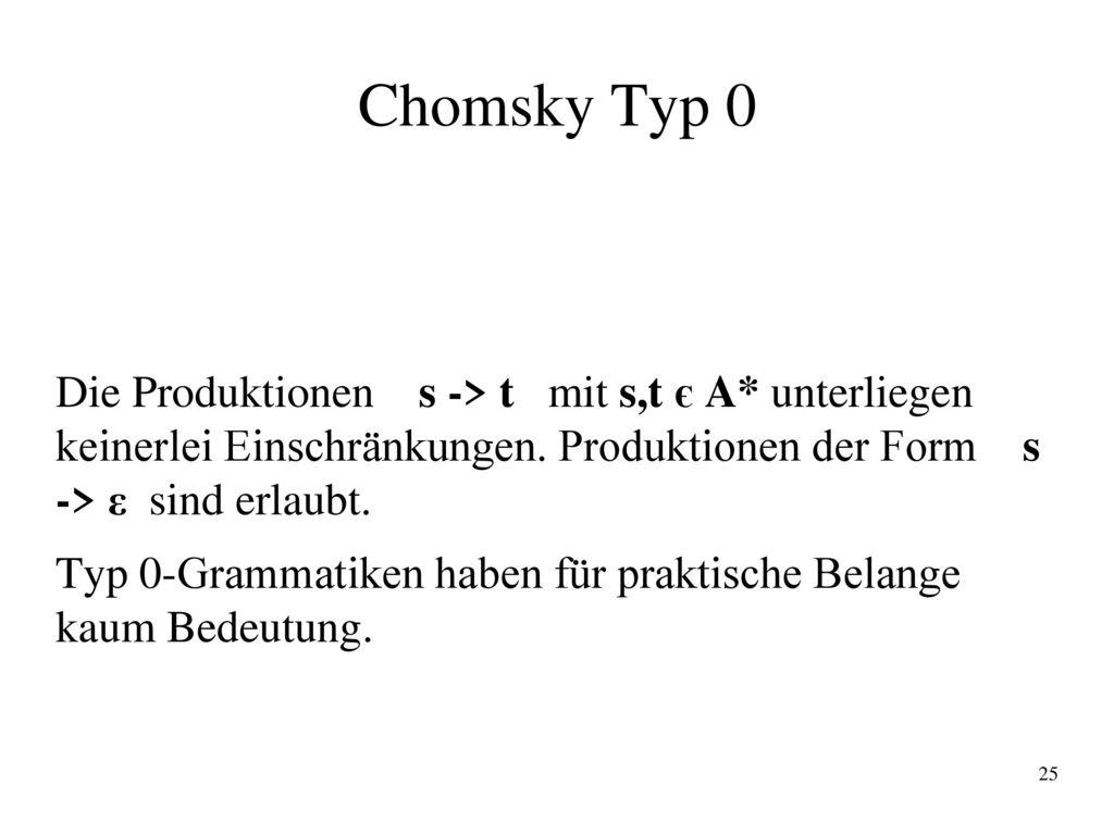 Chomsky Typ 0 Die Produktionen s -> t mit s,t є A* unterliegen keinerlei Einschränkungen. Produktionen der Form s -> ε sind erlaubt.