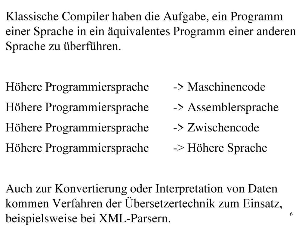 Compiler Klassische Compiler haben die Aufgabe, ein Programm einer Sprache in ein äquivalentes Programm einer anderen Sprache zu überführen.