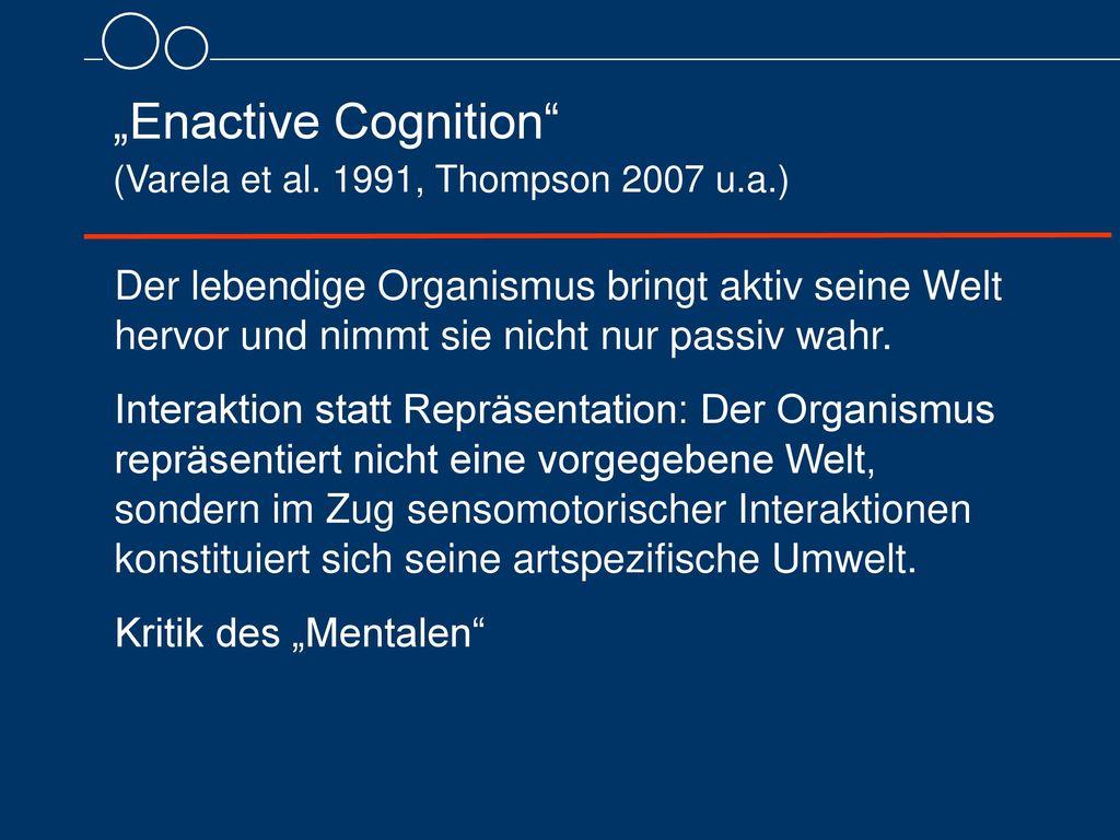 """""""Enactive Cognition (Varela et al. 1991, Thompson 2007 u.a.)"""