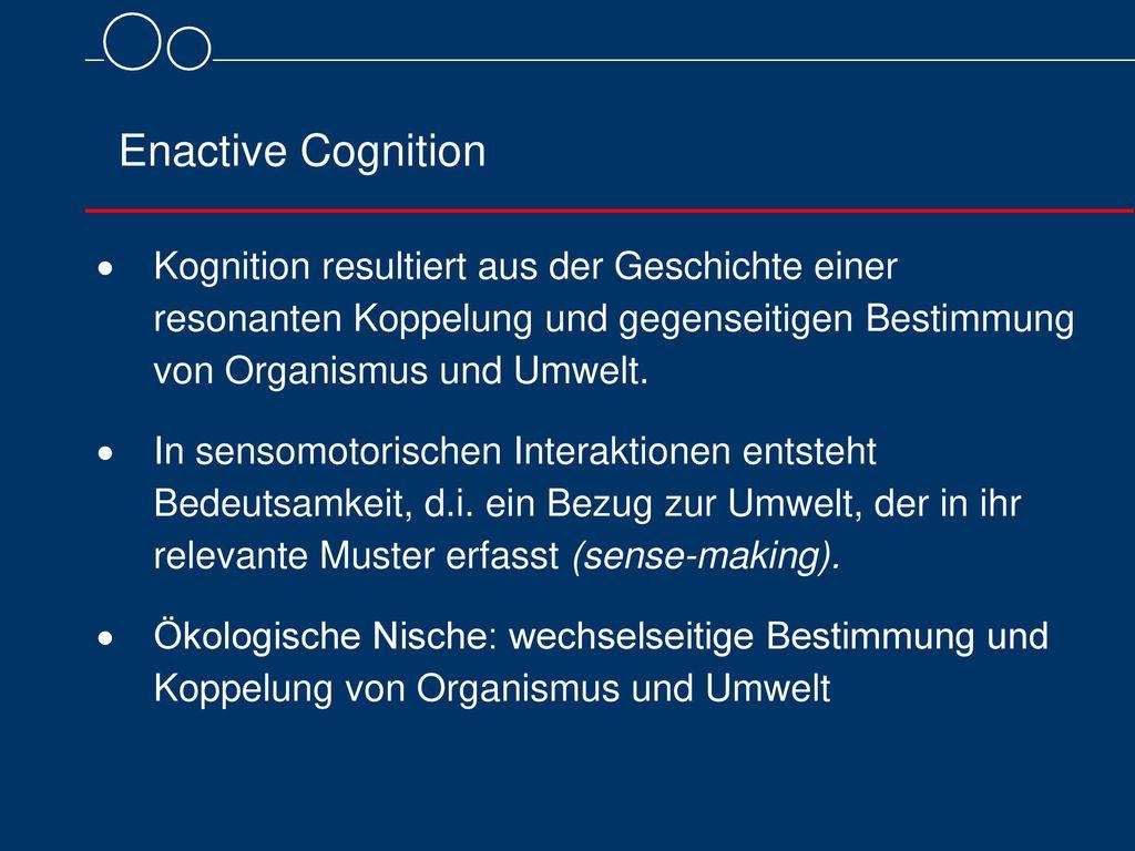 Enactive Cognition Kognition resultiert aus der Geschichte einer resonanten Koppelung und gegenseitigen Bestimmung von Organismus und Umwelt.