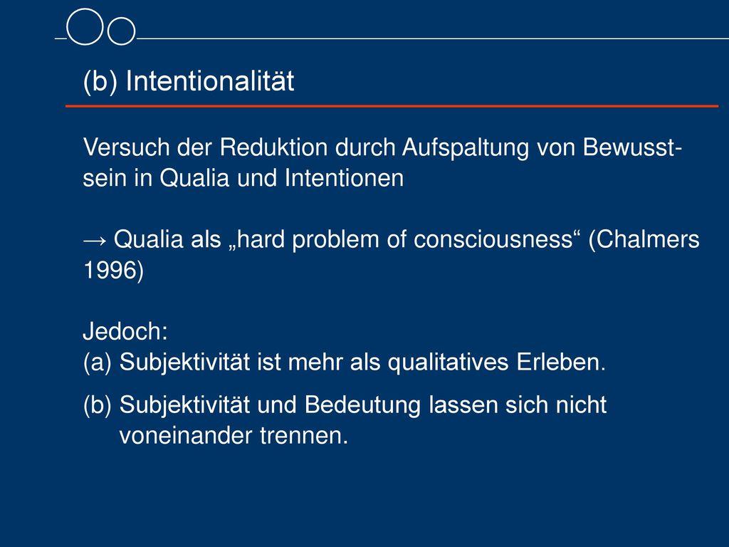 (b) Intentionalität Versuch der Reduktion durch Aufspaltung von Bewusst-sein in Qualia und Intentionen.