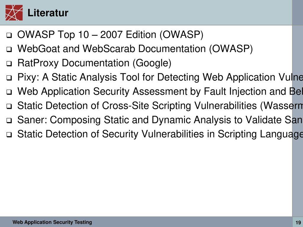 Literatur OWASP Top 10 – 2007 Edition (OWASP) WebGoat and WebScarab Documentation (OWASP) RatProxy Documentation (Google)