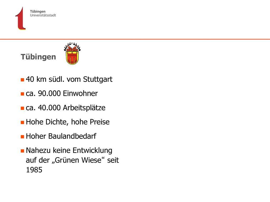 Tübingen 40 km südl. vom Stuttgart. ca. 90.000 Einwohner. ca. 40.000 Arbeitsplätze. Hohe Dichte, hohe Preise.