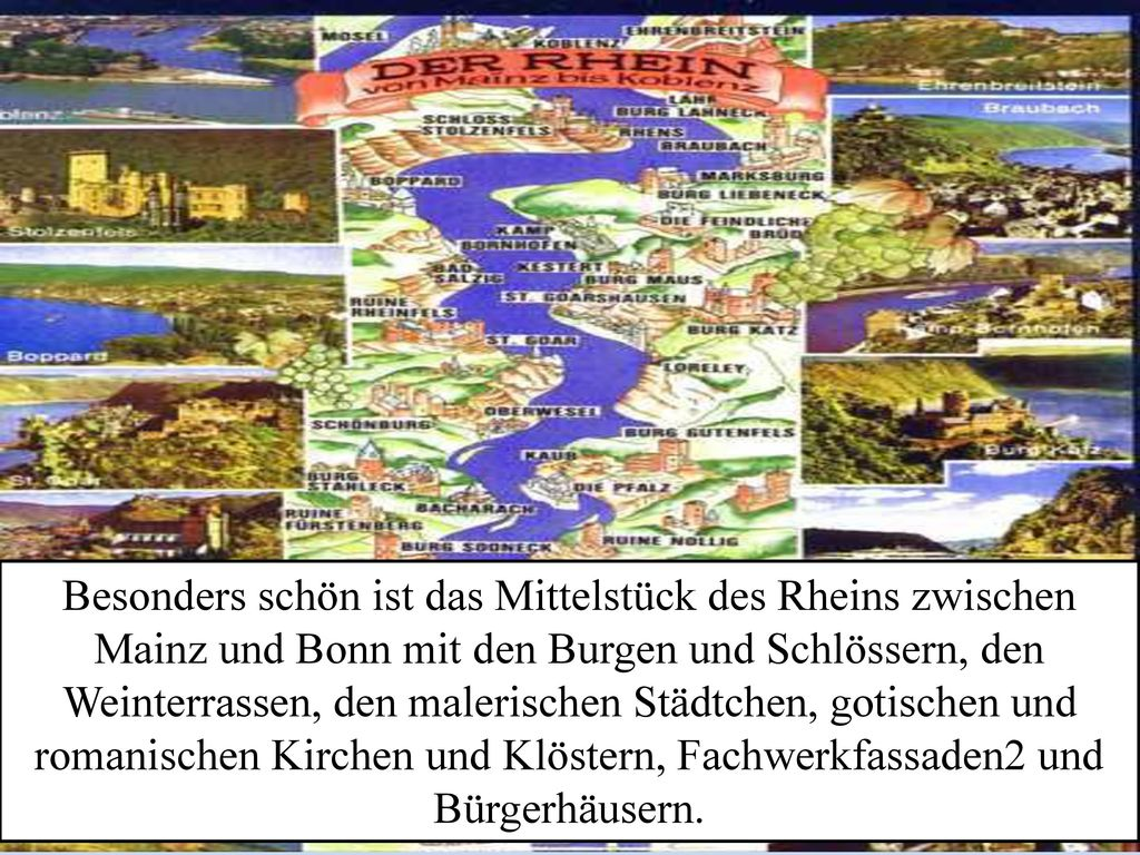 Besonders schön ist das Mittelstück des Rheins zwischen Mainz und Bonn mit den Burgen und Schlössern, den Weinterrassen, den malerischen Städtchen, gotischen und romanischen Kirchen und Klöstern, Fachwerkfassaden2 und Bürgerhäusern.
