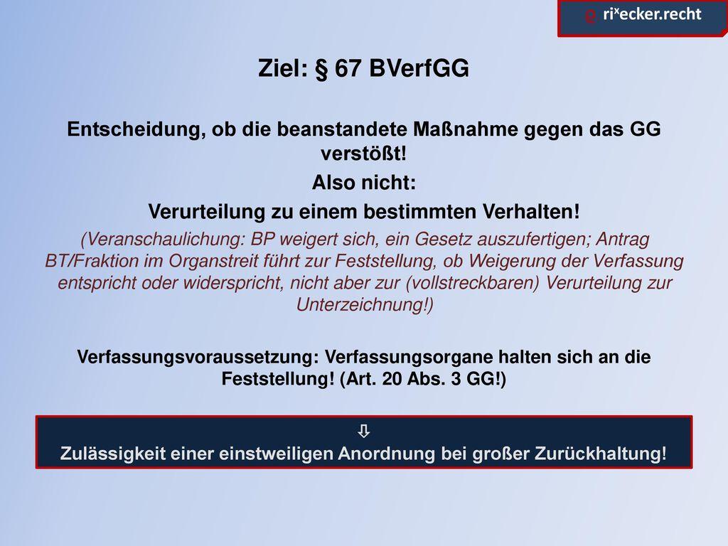 Ziel: § 67 BVerfGG Entscheidung, ob die beanstandete Maßnahme gegen das GG verstößt! Also nicht: Verurteilung zu einem bestimmten Verhalten!