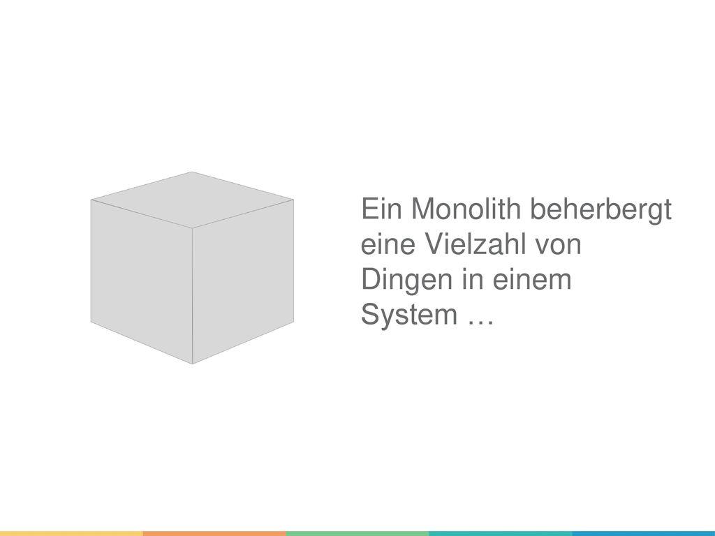 Ein Monolith beherbergt eine Vielzahl von Dingen in einem System …