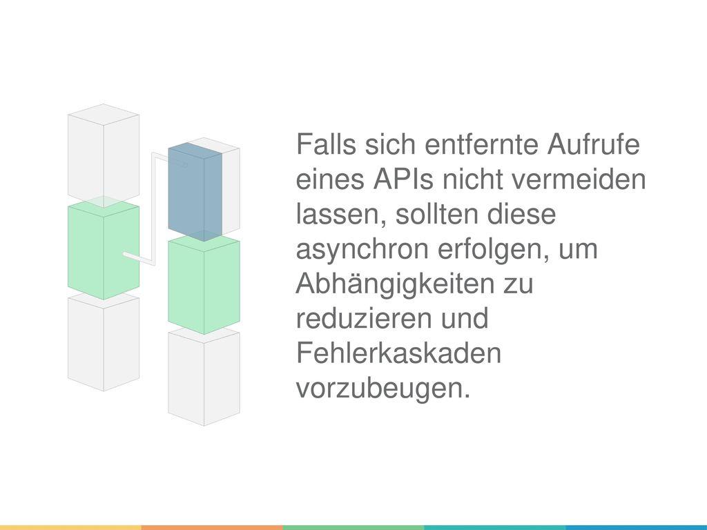 Falls sich entfernte Aufrufe eines APIs nicht vermeiden lassen, sollten diese asynchron erfolgen, um Abhängigkeiten zu reduzieren und Fehlerkaskaden vorzubeugen.