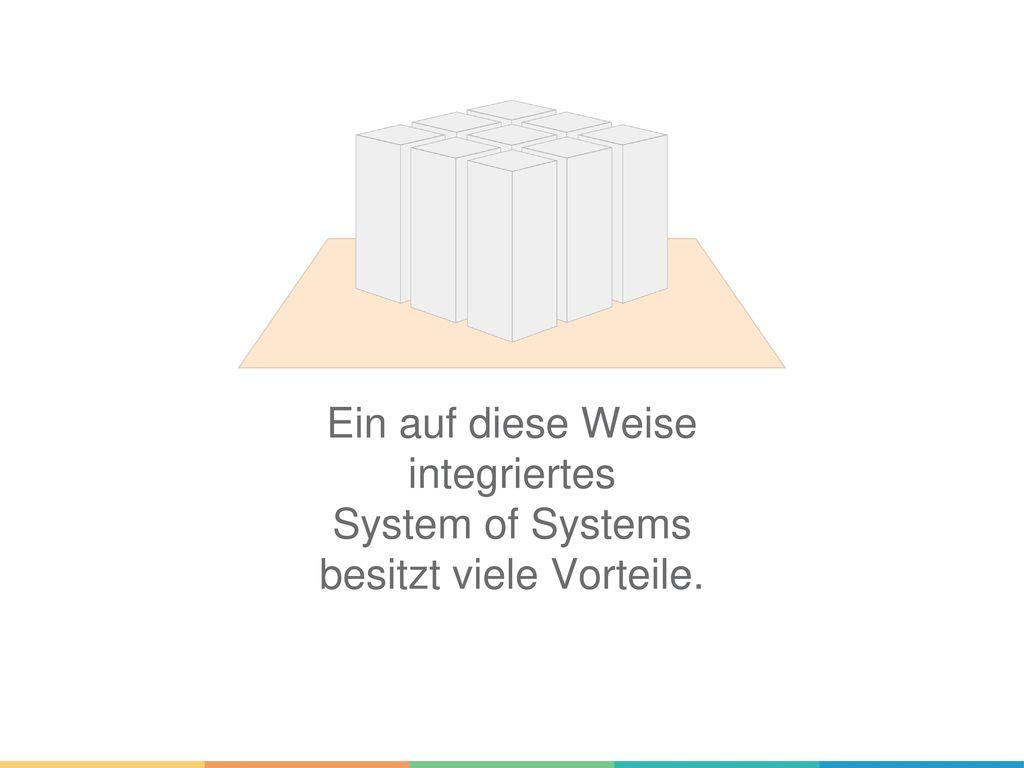 Ein auf diese Weise integriertes System of Systems besitzt viele Vorteile.