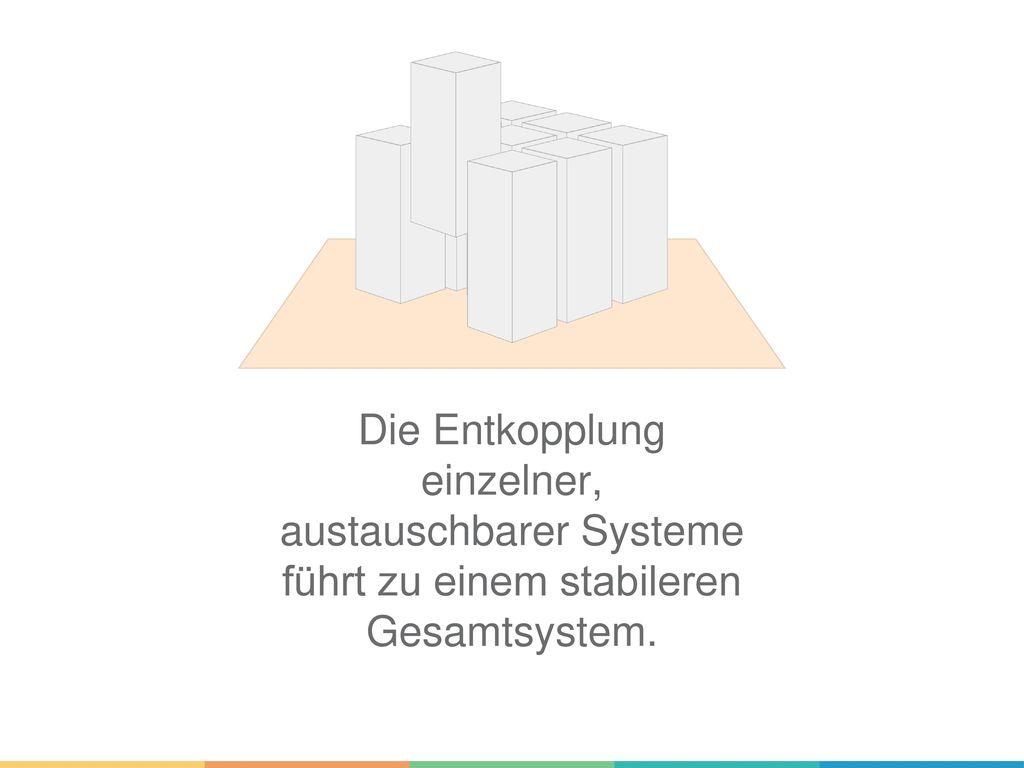 Die Entkopplung einzelner, austauschbarer Systeme führt zu einem stabileren Gesamtsystem.