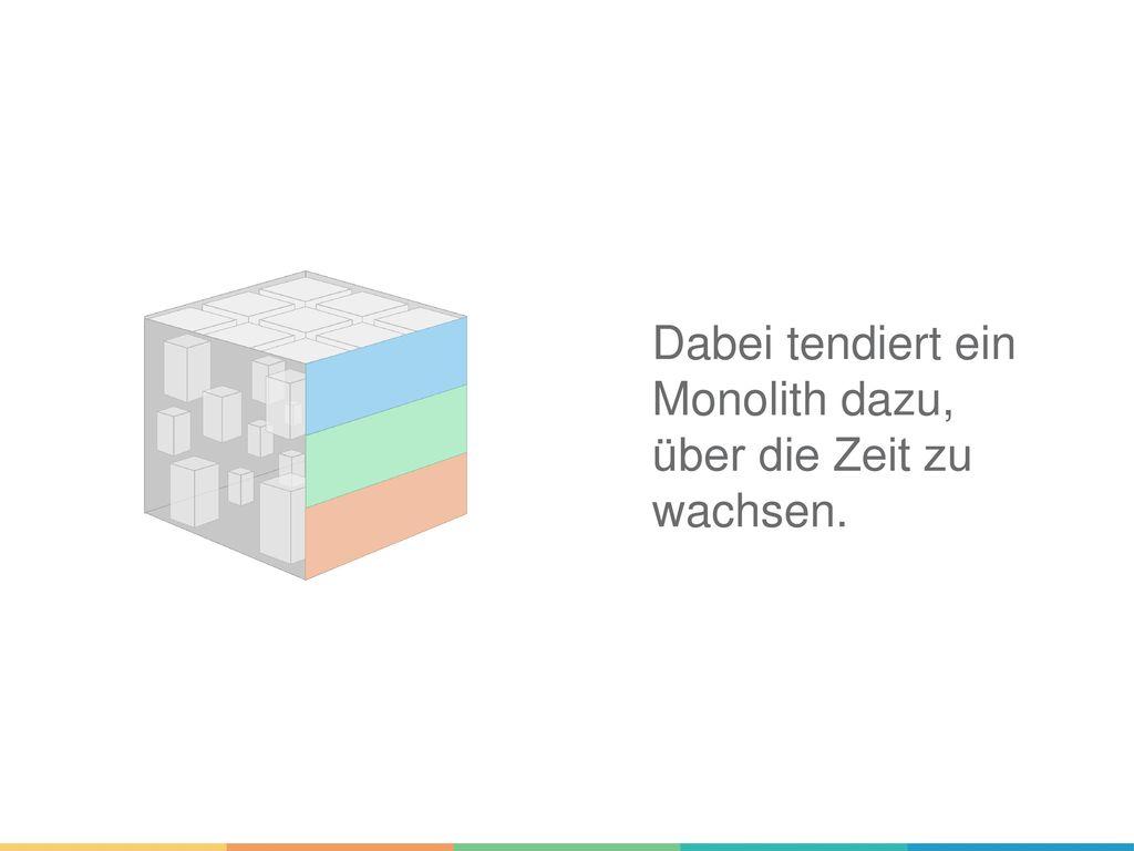 Dabei tendiert ein Monolith dazu, über die Zeit zu wachsen.